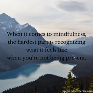 When it comes to mindfulness, the hardest part is recognizing what it feels like when you're not being present